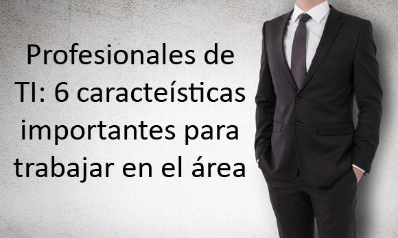 Profesionales de TI: 6 características importantes para trabajar en el área