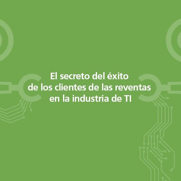El secreto del éxito de los clientes de las reventas en la industria de TI